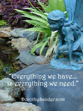 Everything we have is everything we need. Dorothy Sander